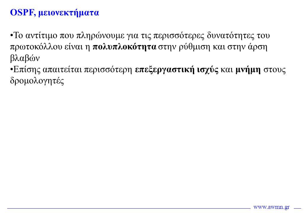 www.awmn.gr OSPF, μειονεκτήματα •Το αντίτιμο που πληρώνουμε για τις περισσότερες δυνατότητες του πρωτοκόλλου είναι η πολυπλοκότητα στην ρύθμιση και στ