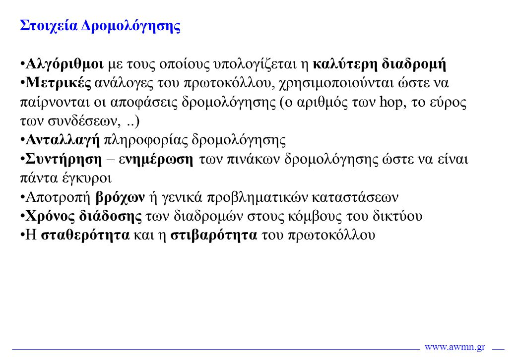 www.awmn.gr IP Δρομολόγηση •Η δρομολόγηση βασίζεται στις διευθύνσεις δικτύου IP •Οι δρομολογητές συντηρούν πίνακες δρομολόγησης της ακόλουθης μορφής: Προορισμός Επόμενη διαδρομή / hop / διεπαφή Κόστος / μετρική •Για κάθε πακέτο ο δρομολογητής συμβουλεύεται τον πίνακα δρομολόγησης και στη συνέχεια το προωθεί προς την κατάλληλη κατεύθυνση •Ο πίνακας δρομολόγησης περιέχει διαδρομές που έχουν οριστεί στατικά (από το διαχειριστή) και διαδρομές που έχουν ανακαλυφθεί δυναμικά από διάφορα δυναμικά πρωτόκολλα αξιοποιώντας πληροφορία δρομολόγησης που ανταλλάσσεται ανάμεσα στους δρομολογητές