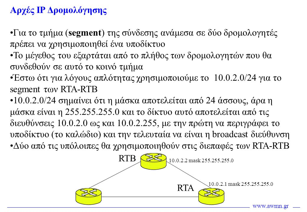 www.awmn.gr •Κάθε δρομολογητής γνωρίζει τα δίκτυα στα οποία είναι κατευθείαν συνδεμένος •Έτσι ο RTA έχει κατευθείαν σύνδεση με : Το δίκτυο 10.0.1.0/24 στην διεπαφή Ε2 Το δίκτυο 10.0.3.0/24 στην διεπαφή Ε1 Το δίκτυο 10.0.2.0/24 στην διεπαφή Ε0 •Ο πίνακας δρομολόγησης του θα έχει επομένως μια στατική εγγραφή για καθένα από τα τρία αυτά υποδίκτυα •Η εγγραφή αυτή δημιουργείται αυτόματα με το που τεθεί σε λειτουργική κατάσταση η αντίστοιχη διεπαφή Αρχές IP Δρομολόγησης