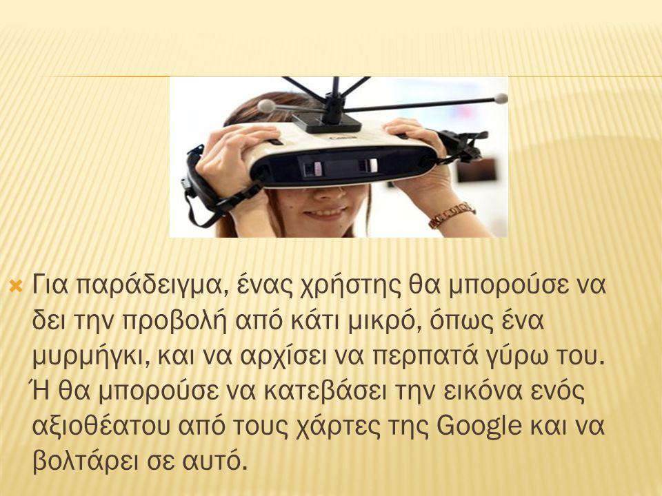  Για παράδειγμα, ένας χρήστης θα μπορούσε να δει την προβολή από κάτι μικρό, όπως ένα μυρμήγκι, και να αρχίσει να περπατά γύρω του.