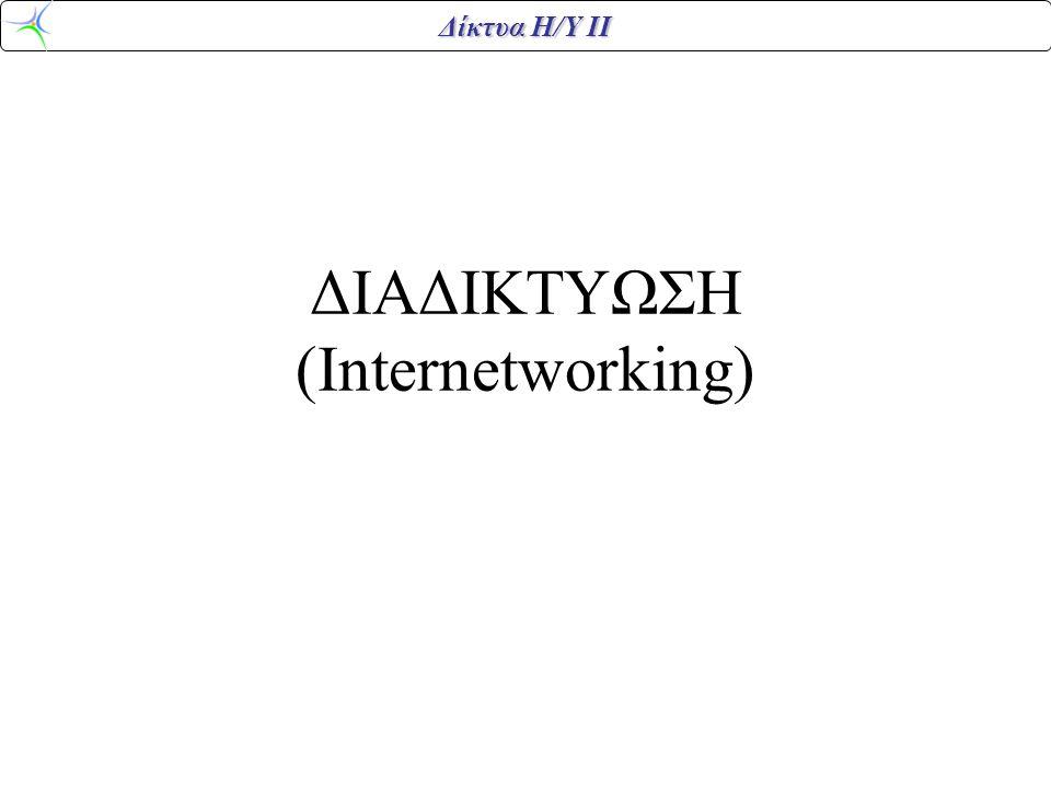 Δίκτυα Η/Υ ΙΙ Διαδικτύωση •Διαδικτύωση (internetworking) είναι η διασύνδεση υπολογιστικών συστημάτων μέσω τηλεπικοινωνιακών δικτύων, με σκοπό τον διαμοιρασμό των πόρων και των υπηρεσιών τους.