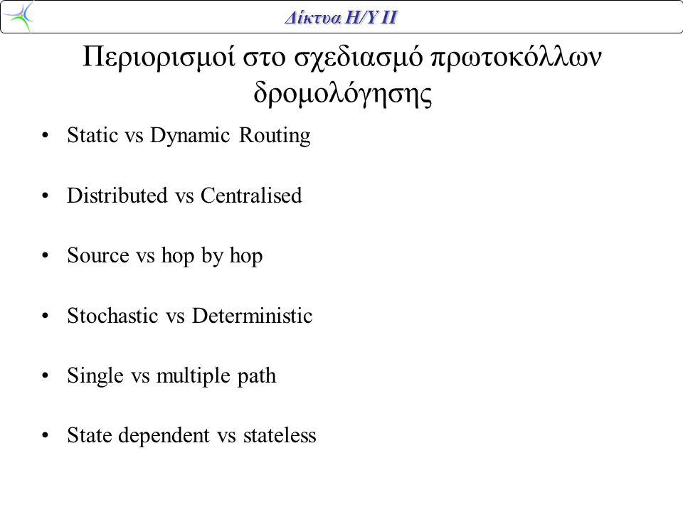 Δίκτυα Η/Υ ΙΙ Περιορισμοί στο σχεδιασμό πρωτοκόλλων δρομολόγησης •Static vs Dynamic Routing •Distributed vs Centralised •Source vs hop by hop •Stochastic vs Deterministic •Single vs multiple path •State dependent vs stateless