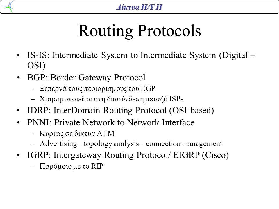 Δίκτυα Η/Υ ΙΙ Routing Protocols •IS-IS: Intermediate System to Intermediate System (Digital – OSI) •BGP: Border Gateway Protocol –Ξεπερνά τους περιορισμούς του EGP –Χρησιμοποιείται στη διασύνδεση μεταξύ ISPs •IDRP: InterDomain Routing Protocol (OSI-based) •PNNI: Private Network to Network Interface –Κυρίως σε δίκτυα ΑΤΜ –Advertising – topology analysis – connection management •IGRP: Intergateway Routing Protocol/ EIGRP (Cisco) –Παρόμοιο με το RIP