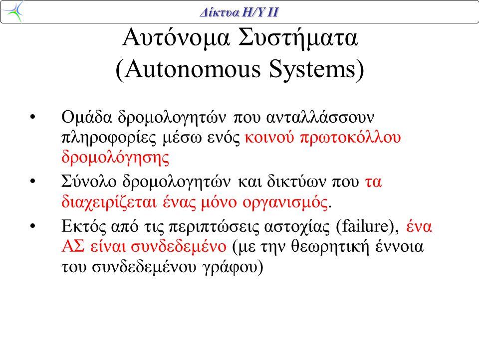 Δίκτυα Η/Υ ΙΙ Αυτόνομα Συστήματα (Autonomous Systems) •Ομάδα δρομολογητών που ανταλλάσσουν πληροφορίες μέσω ενός κοινού πρωτοκόλλου δρομολόγησης •Σύνολο δρομολογητών και δικτύων που τα διαχειρίζεται ένας μόνο οργανισμός.