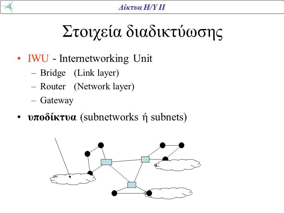 Δίκτυα Η/Υ ΙΙ Στοιχεία διαδικτύωσης •IWU - Internetworking Unit –Bridge(Link layer) –Router(Network layer) –Gateway •υποδίκτυα (subnetworks ή subnets)