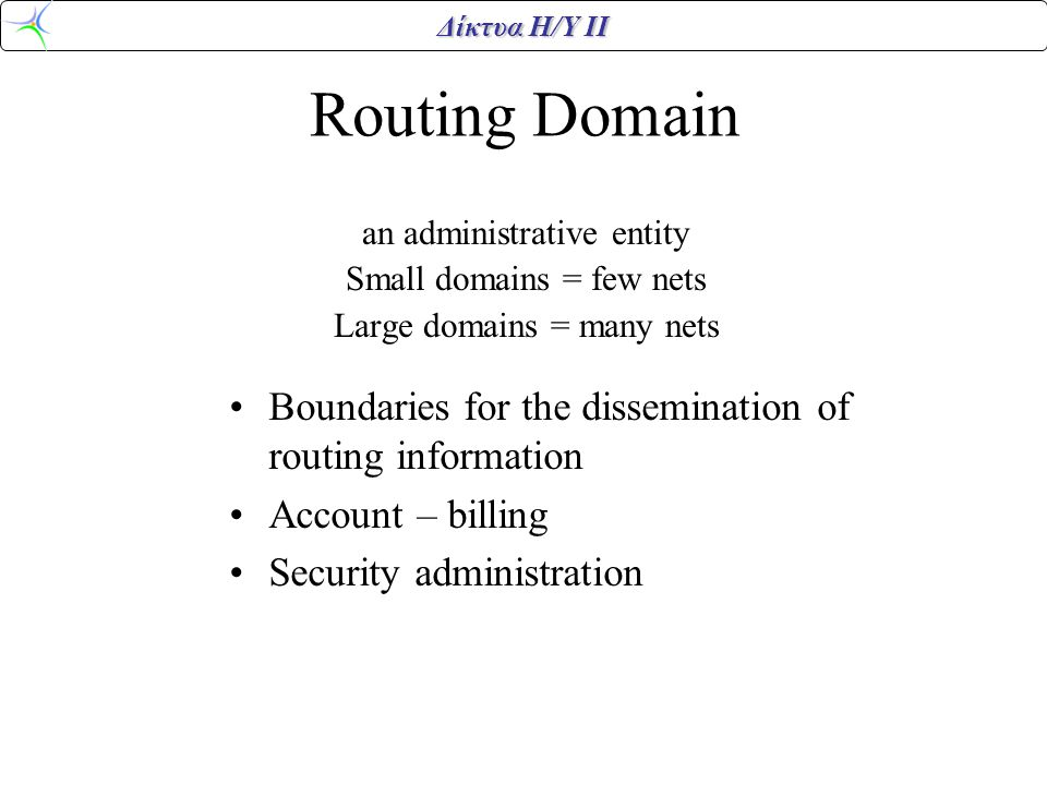 Δίκτυα Η/Υ ΙΙ Routing Domain an administrative entity Small domains = few nets Large domains = many nets •Boundaries for the dissemination of routing information •Account – billing •Security administration