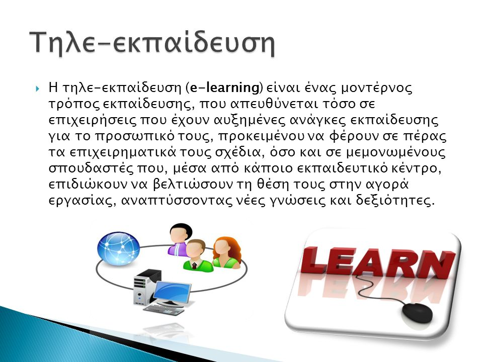  Η τηλε-εκπαίδευση (e-learning) είναι ένας μοντέρνος τρόπος εκπαίδευσης, που απευθύνεται τόσο σε επιχειρήσεις που έχουν αυξημένες ανάγκες εκπαίδευσης για το προσωπικό τους, προκειμένου να φέρουν σε πέρας τα επιχειρηματικά τους σχέδια, όσο και σε μεμονωμένους σπουδαστές που, μέσα από κάποιο εκπαιδευτικό κέντρο, επιδιώκουν να βελτιώσουν τη θέση τους στην αγορά εργασίας, αναπτύσσοντας νέες γνώσεις και δεξιότητες.