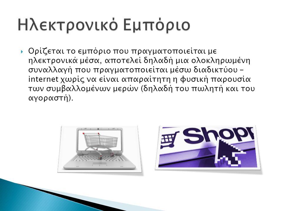  Ορίζεται το εμπόριο που πραγματοποιείται με ηλεκτρονικά μέσα, αποτελεί δηλαδή μια ολοκληρωμένη συναλλαγή που πραγματοποιείται μέσω διαδικτύου - internet χωρίς να είναι απαραίτητη η φυσική παρουσία των συμβαλλομένων μερών (δηλαδή του πωλητή και του αγοραστή).