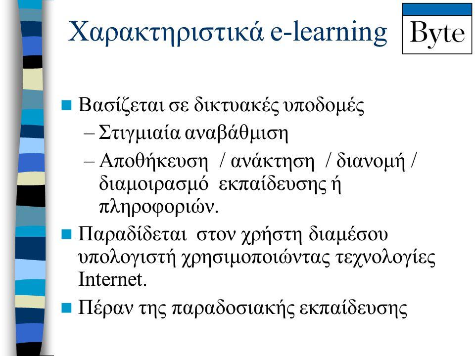 Χαρακτηριστικά e-learning  Βασίζεται σε δικτυακές υποδομές –Στιγμιαία αναβάθμιση –Αποθήκευση / ανάκτηση / διανομή / διαμοιρασμό εκπαίδευσης ή πληροφο