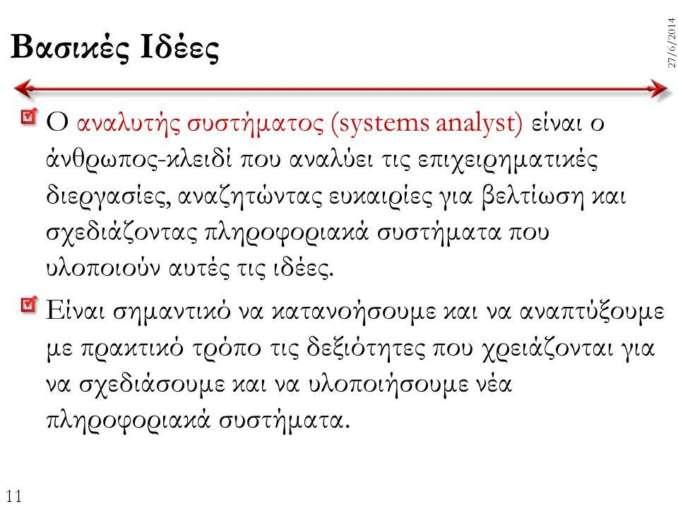 11 27/6/2014 Βασικές Ιδέες Ο αναλυτής συστήματος (systems analyst) είναι ο άνθρωπος-κλειδί που αναλύει τις επιχειρηματικές διεργασίες, αναζητώντας ευκ