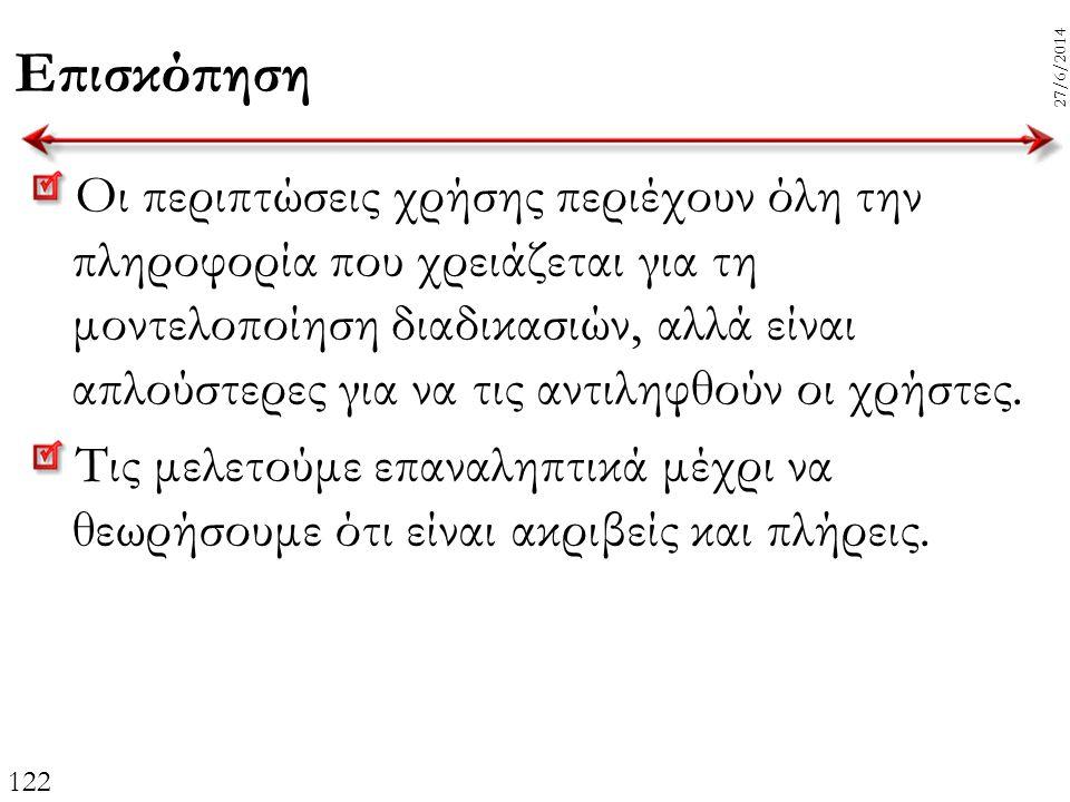 122 27/6/2014 Επισκόπηση Οι περιπτώσεις χρήσης περιέχουν όλη την πληροφορία που χρειάζεται για τη μοντελοποίηση διαδικασιών, αλλά είναι απλούστερες γι