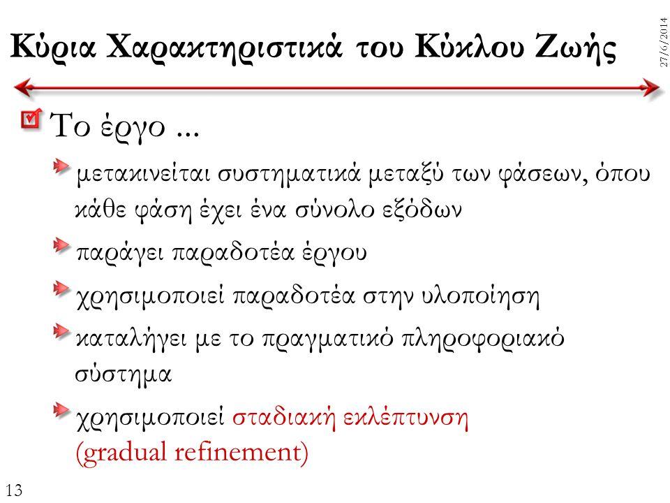 13 27/6/2014 Κύρια Χαρακτηριστικά του Κύκλου Ζωής Το έργο... μετακινείται συστηματικά μεταξύ των φάσεων, όπου κάθε φάση έχει ένα σύνολο εξόδων παράγει