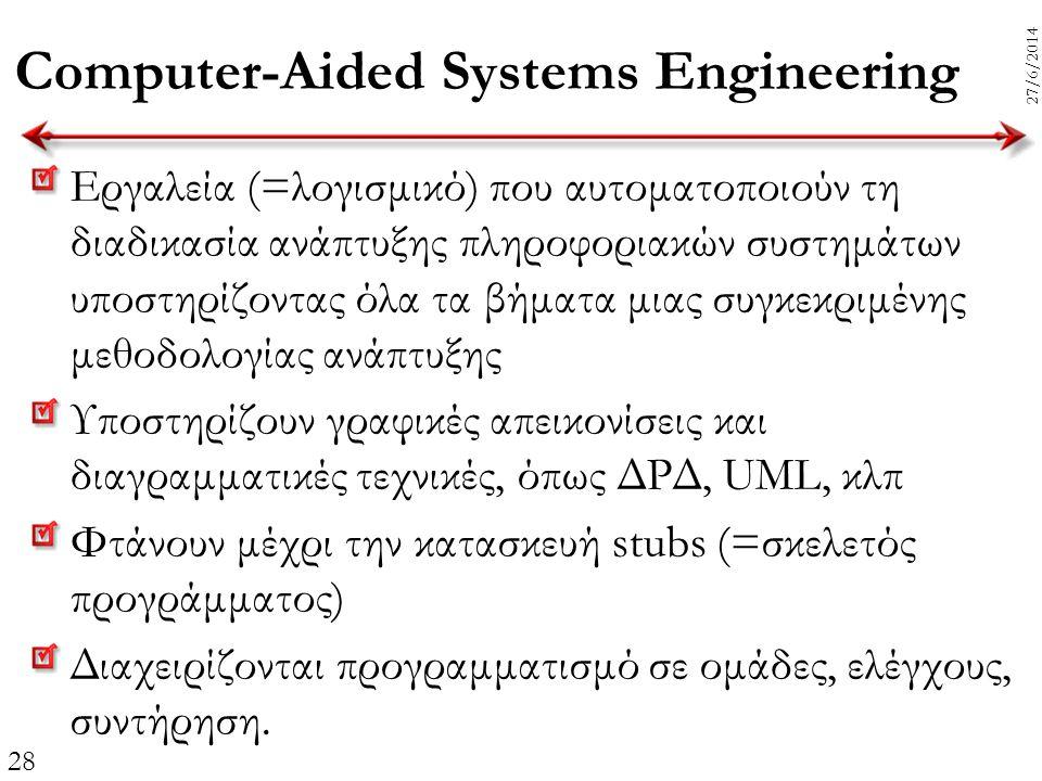 28 27/6/2014 Computer-Aided Systems Engineering Εργαλεία (=λογισμικό) που αυτοματοποιούν τη διαδικασία ανάπτυξης πληροφοριακών συστημάτων υποστηρίζοντ