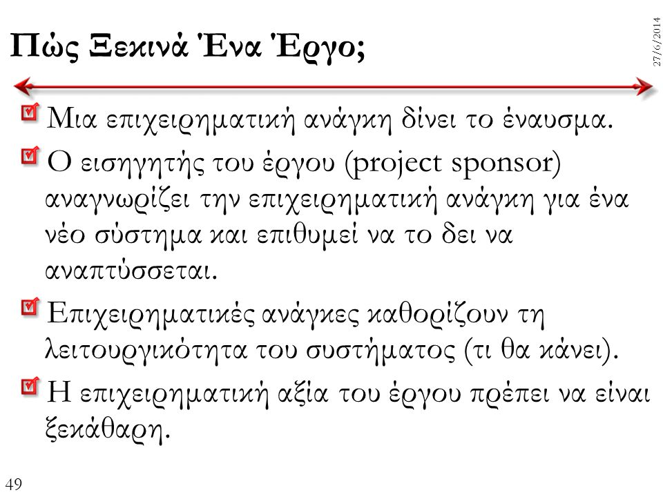 49 27/6/2014 Πώς Ξεκινά Ένα Έργο; Μια επιχειρηματική ανάγκη δίνει το έναυσμα. Ο εισηγητής του έργου (project sponsor) αναγνωρίζει την επιχειρηματική α