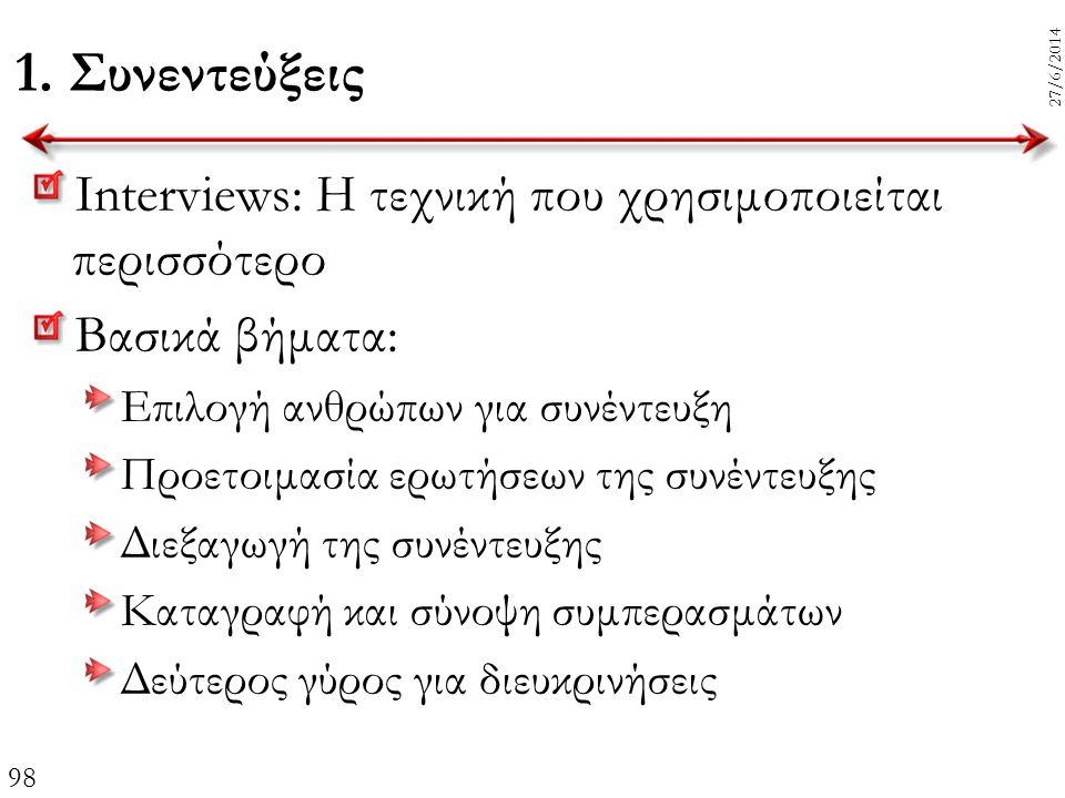 98 27/6/2014 1. Συνεντεύξεις Interviews: Η τεχνική που χρησιμοποιείται περισσότερο Βασικά βήματα: Επιλογή ανθρώπων για συνέντευξη Προετοιμασία ερωτήσε