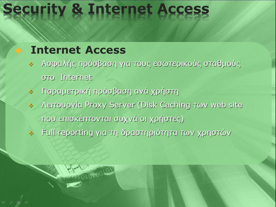   Internet Access  Ασφαλής πρόσβαση για τους εσωτερικούς σταθμούς στο Internet  Παραμετρική πρόσβαση ανά χρήστη  Λειτουργία Proxy Server (Disk Caching των web site που επισκέπτονται συχνά οι χρήστες)  Full reporting για τη δραστηριότητα των χρηστών