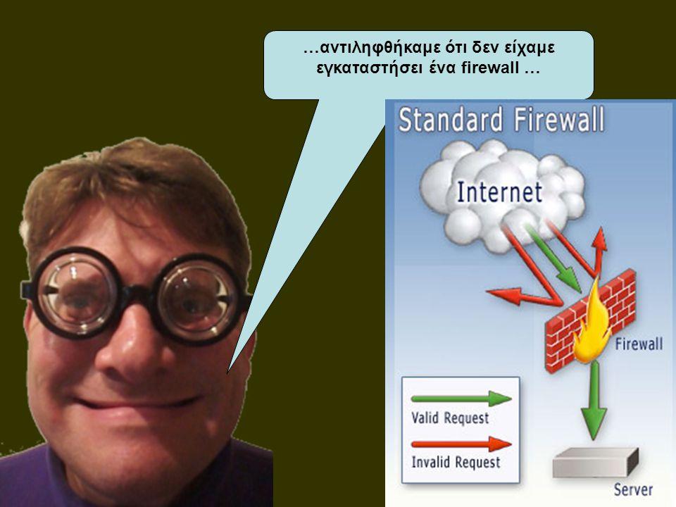 …αντιληφθήκαμε ότι δεν είχαμε εγκαταστήσει ένα firewall …