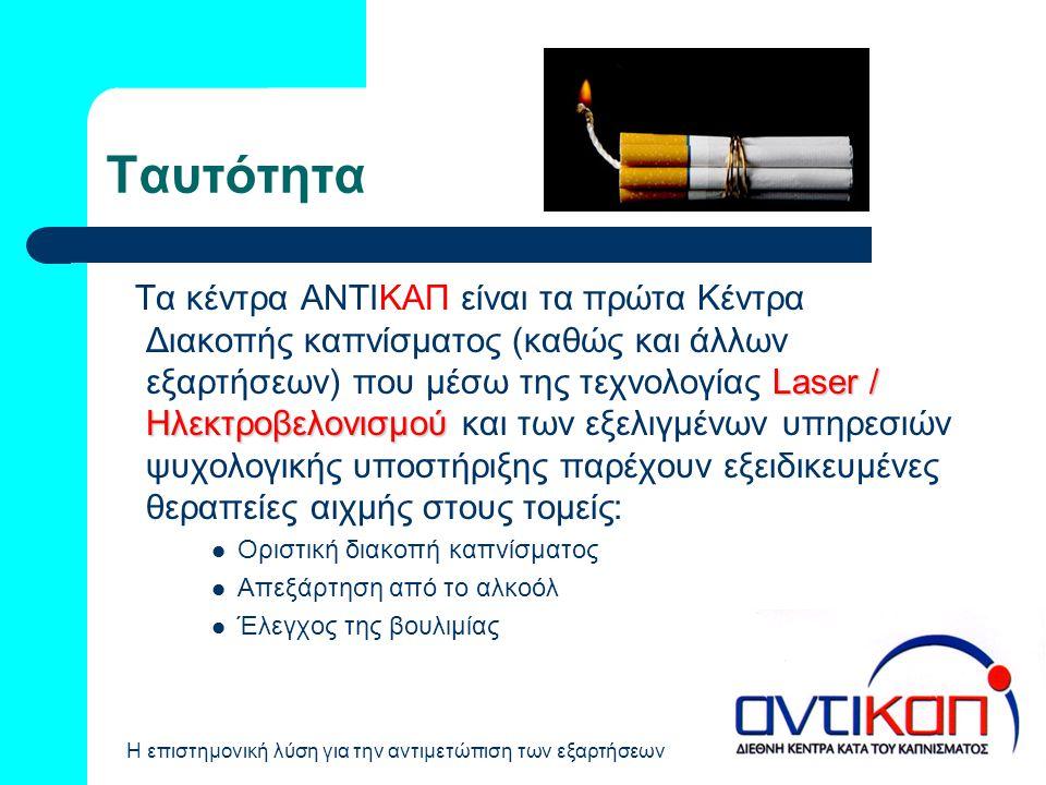 Η επιστημονική λύση για την αντιμετώπιση των εξαρτήσεων Ταυτότητα Laser / Ηλεκτροβελονισμού Τα κέντρα ΑΝΤΙΚΑΠ είναι τα πρώτα Κέντρα Διακοπής καπνίσματ