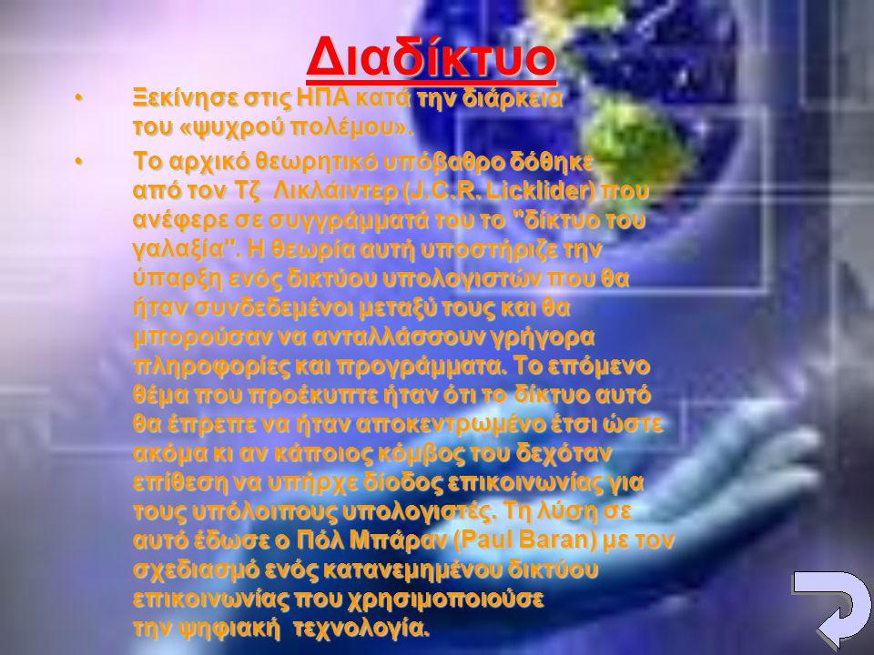 Διαδίκτυο •Ξεκίνησε στις ΗΠΑ κατά την διάρκεια του «ψυχρού πολέμου». •Το αρχικό θεωρητικό υπόβαθρο δόθηκε από τον Τζ Λικλάιντερ (J.C.R. Licklider) που
