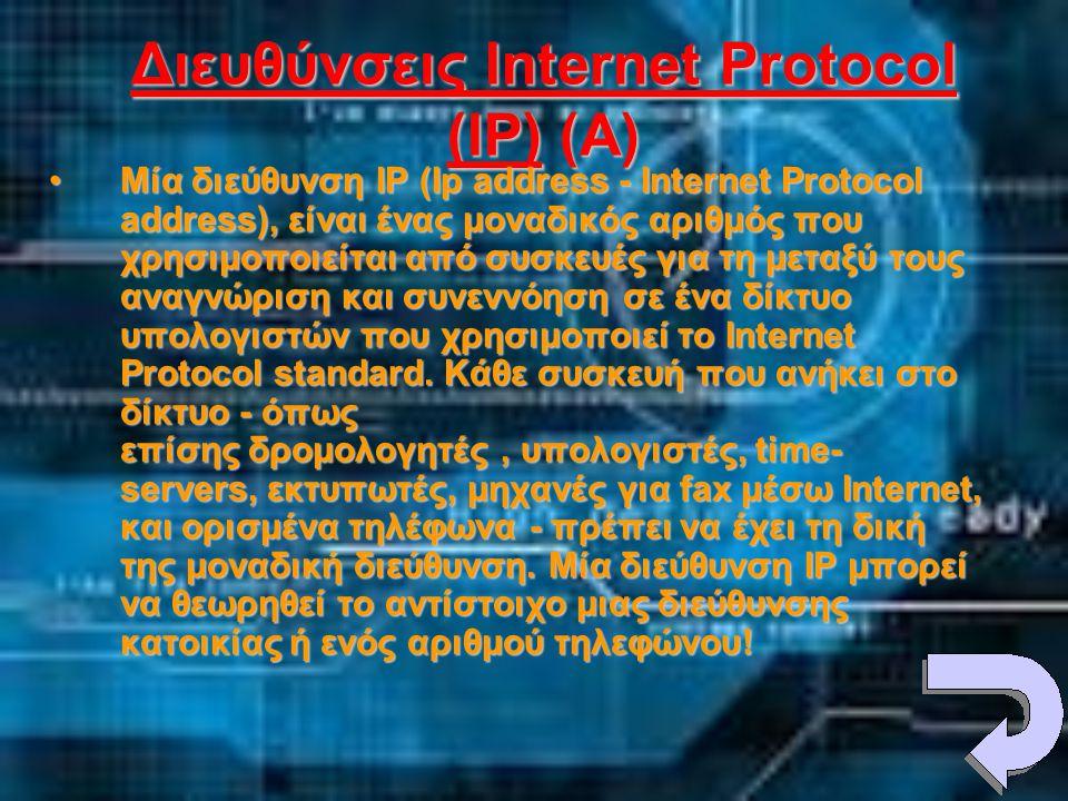 Διευθύνσεις Internet Protocol (IP) (A) •Μία διεύθυνση IP (Ip address - Internet Protocol address), είναι ένας μοναδικός αριθμός που χρησιμοποιείται από συσκευές για τη μεταξύ τους αναγνώριση και συνεννόηση σε ένα δίκτυο υπολογιστών που χρησιμοποιεί το Internet Protocol standard.