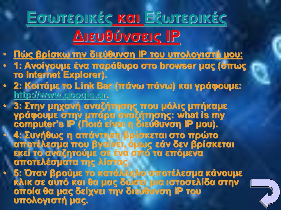 ΕσωτερικέςΕσωτερικές και Εξωτερικές Διευθύνσεις IP Εξωτερικές ΕσωτερικέςΕξωτερικές •Πώς βρίσκω την διεύθυνση IP του υπολογιστή μου: •1: Ανοίγουμε ένα παράθυρο στο browser μας (όπως το Internet Explorer).