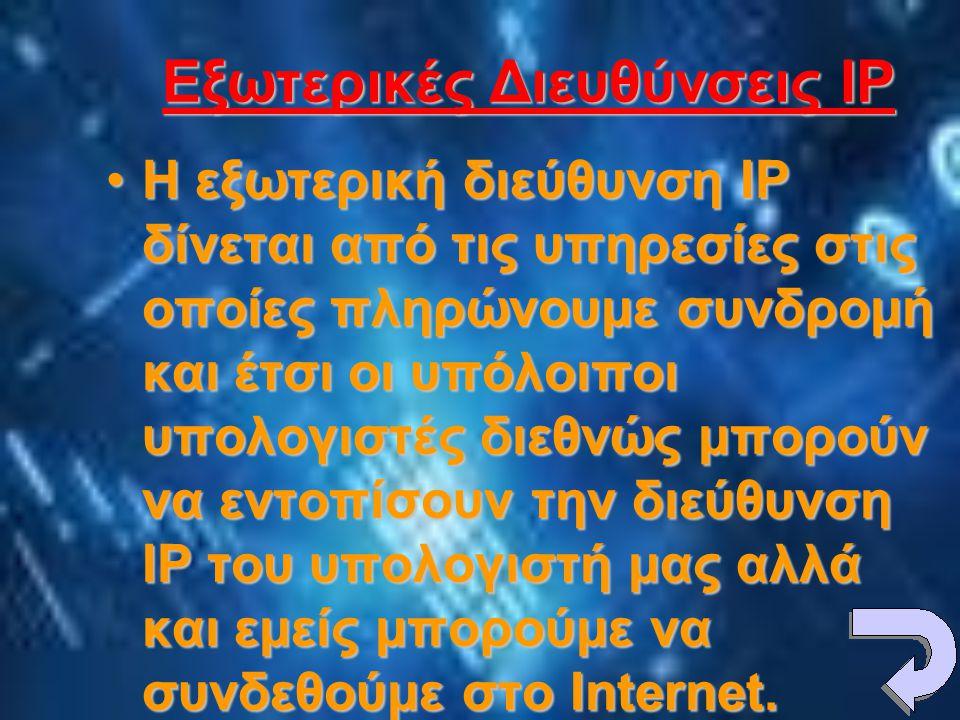 Εξωτερικές Διευθύνσεις IP •Η εξωτερική διεύθυνση IP δίνεται από τις υπηρεσίες στις οποίες πληρώνουμε συνδρομή και έτσι οι υπόλοιποι υπολογιστές διεθνώς μπορούν να εντοπίσουν την διεύθυνση IP του υπολογιστή μας αλλά και εμείς μπορούμε να συνδεθούμε στο Internet.