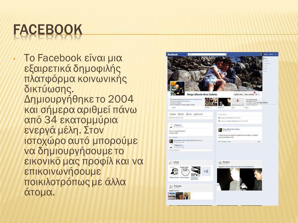 • Το Facebook είναι μια εξαιρετικά δημοφιλής πλατφόρμα κοινωνικής δικτύωσης. Δημιουργήθηκε το 2004 και σήμερα αριθμεί πάνω από 34 εκατομμύρια ενεργά μ