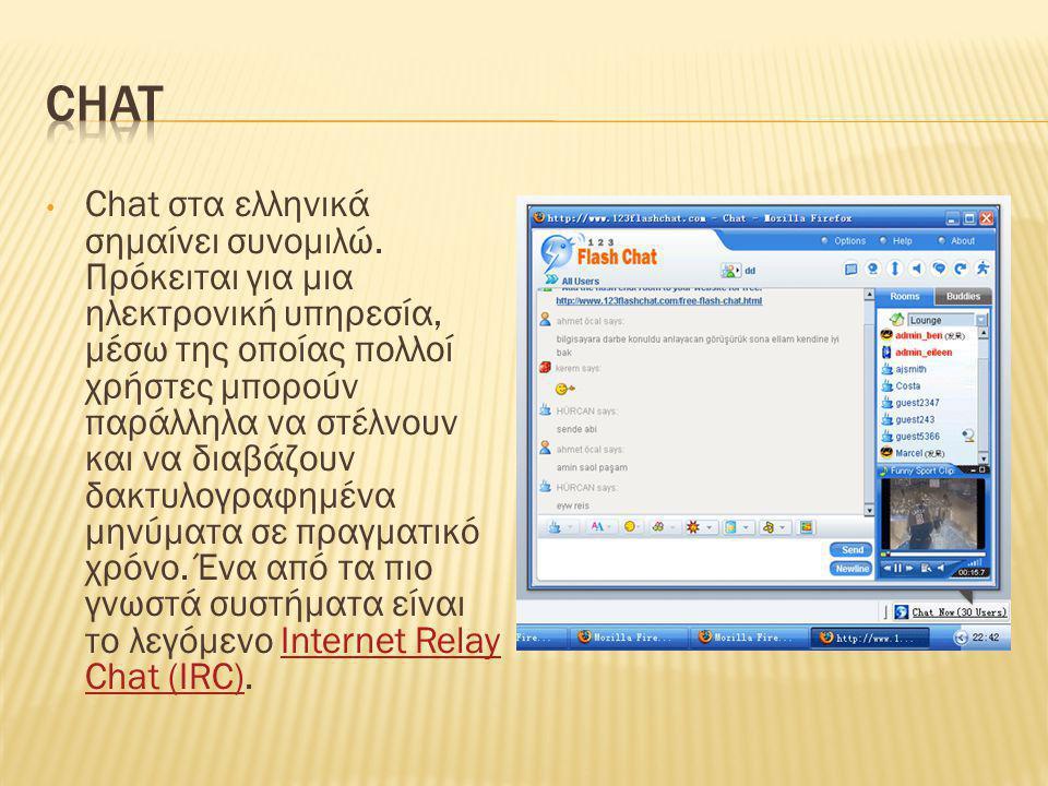 • Chat στα ελληνικά σημαίνει συνομιλώ. Πρόκειται για μια ηλεκτρονική υπηρεσία, μέσω της οποίας πολλοί χρήστες μπορούν παράλληλα να στέλνουν και να δια