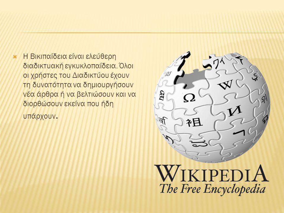  Η Βικιπαίδεια είναι ελεύθερη διαδικτυακή εγκυκλοπαίδεια. Όλοι οι χρήστες του Διαδικτύου έχουν τη δυνατότητα να δημιουργήσουν νέα άρθρα ή να βελτιώσο