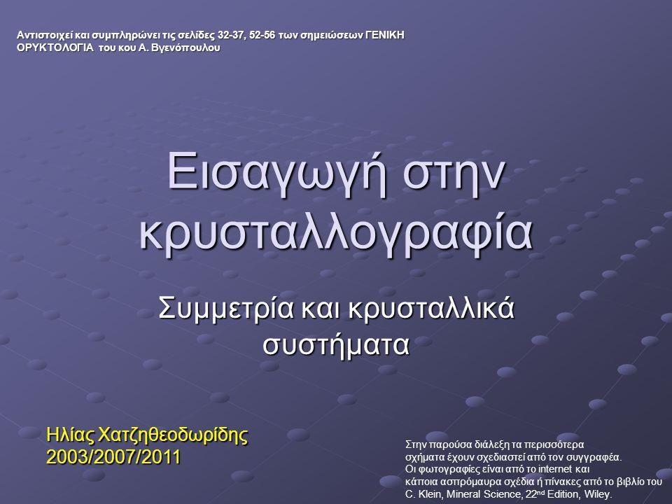 Εισαγωγή στην κρυσταλλογραφία Συμμετρία και κρυσταλλικά συστήματα Ηλίας Χατζηθεοδωρίδης 2003/2007/2011 Αντιστοιχεί και συμπληρώνει τις σελίδες 32-37, 52-56 των σημειώσεων ΓΕΝΙΚΗ ΟΡΥΚΤΟΛΟΓΙΑ του κου Α.