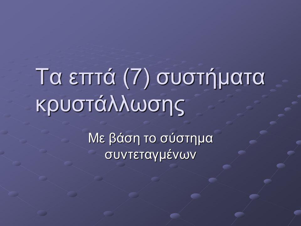 Τα επτά (7) συστήματα κρυστάλλωσης Με βάση το σύστημα συντεταγμένων