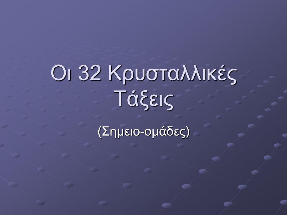 Οι 32 Κρυσταλλικές Τάξεις (Σημειο-ομάδες)