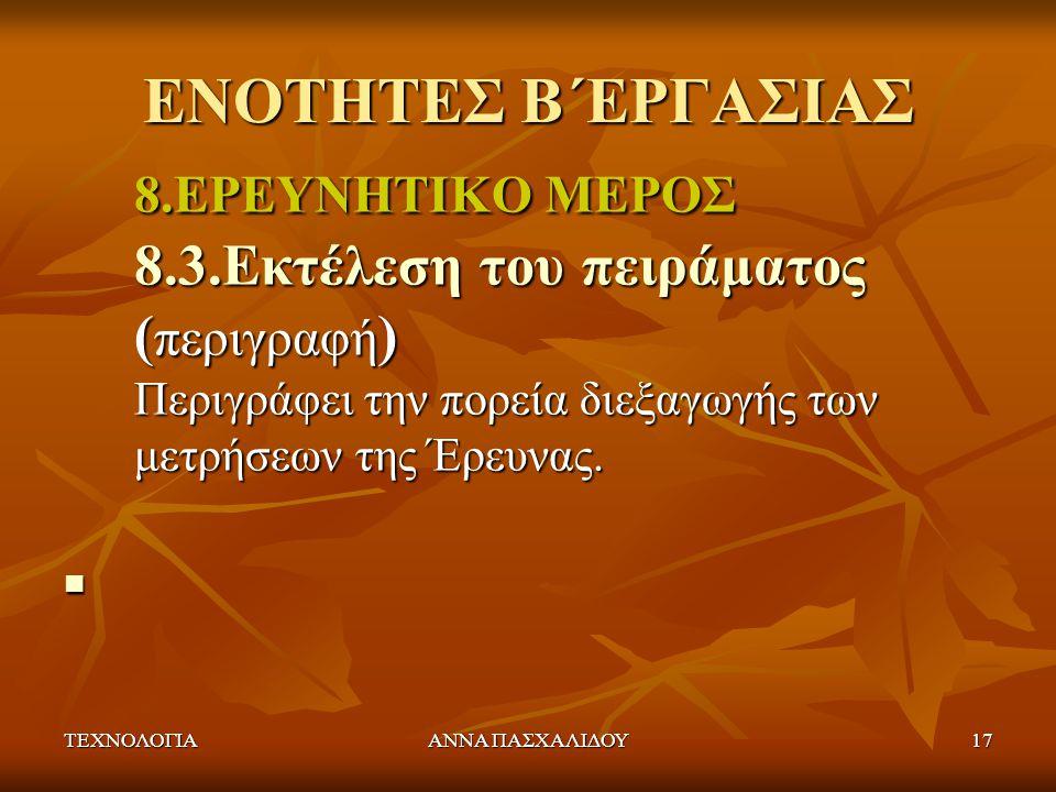 ΤΕΧΝΟΛΟΓΙΑΑΝΝΑ ΠΑΣΧΑΛΙΔΟΥ17 ΕΝΟΤΗΤΕΣ Β΄ΕΡΓΑΣΙΑΣ 8.ΕΡΕΥΝΗΤΙΚΟ ΜΕΡΟΣ 8.3.Εκτέλεση του πειράματος ( περιγραφή ) Περιγράφει την πορεία διεξαγωγής των μετρ