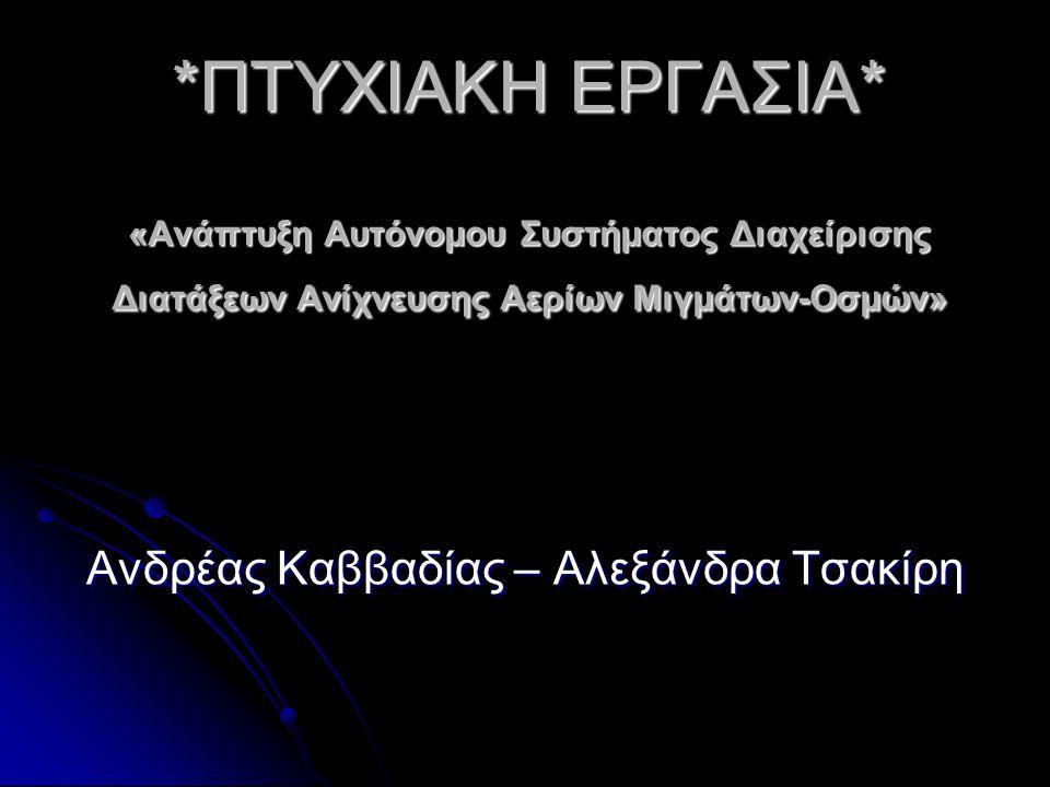 *ΠΤΥΧΙΑΚΗ ΕΡΓΑΣΙΑ* «Ανάπτυξη Αυτόνομου Συστήματος Διαχείρισης Διατάξεων Ανίχνευσης Αερίων Μιγμάτων-Οσμών» Ανδρέας Καββαδίας – Αλεξάνδρα Τσακίρη