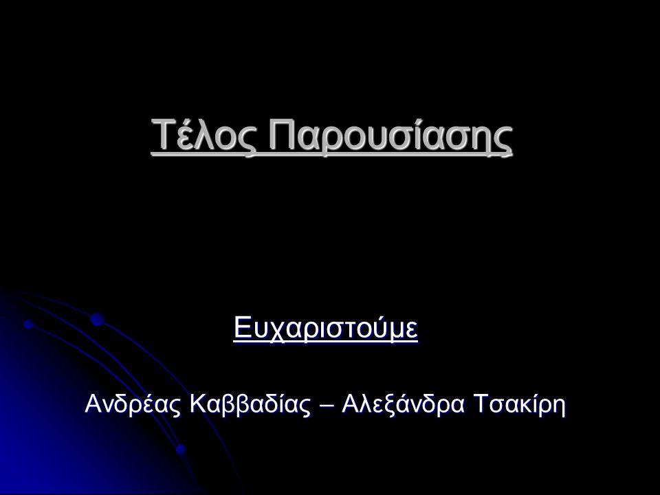 Τέλος Παρουσίασης Ευχαριστούμε Ανδρέας Καββαδίας – Αλεξάνδρα Τσακίρη