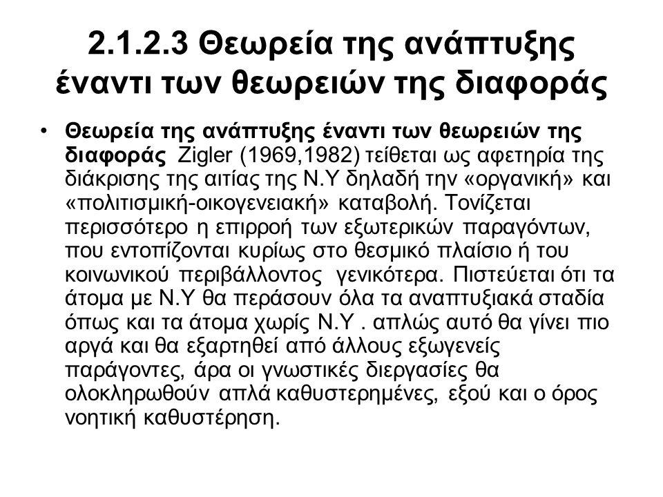 2.1.2.3 Θεωρεία της ανάπτυξης έναντι των θεωρειών της διαφοράς •Θεωρεία της ανάπτυξης έναντι των θεωρειών της διαφοράς Zigler (1969,1982) τείθεται ως αφετηρία της διάκρισης της αιτίας της Ν.Υ δηλαδή την «οργανική» και «πολιτισμική-οικογενειακή» καταβολή.