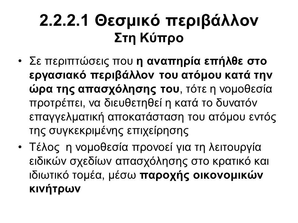 2.2.2.1 Θεσμικό περιβάλλον Στη Κύπρο •Σε περιπτώσεις που η αναπηρία επήλθε στο εργασιακό περιβάλλον του ατόμου κατά την ώρα της απασχόλησης του, τότε η νομοθεσία προτρέπει, να διευθετηθεί η κατά το δυνατόν επαγγελματική αποκατάσταση του ατόμου εντός της συγκεκριμένης επιχείρησης •Τέλος η νομοθεσία προνοεί για τη λειτουργία ειδικών σχεδίων απασχόλησης στο κρατικό και ιδιωτικό τομέα, μέσω παροχής οικονομικών κινήτρων