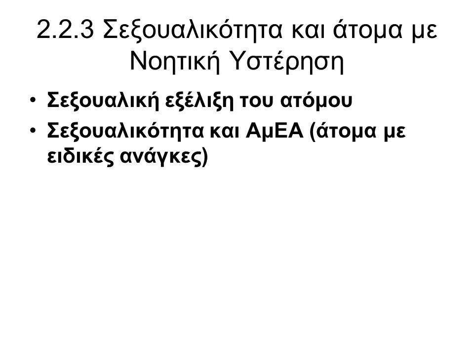 2.2.3 Σεξουαλικότητα και άτομα με Νοητική Υστέρηση •Σεξουαλική εξέλιξη του ατόμου •Σεξουαλικότητα και ΑμΕΑ (άτομα με ειδικές ανάγκες)