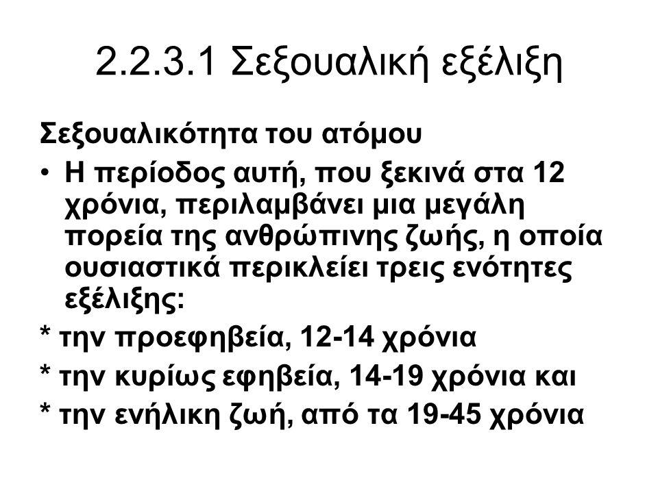 2.2.3.1 Σεξουαλική εξέλιξη Σεξουαλικότητα του ατόμου •Η περίοδος αυτή, που ξεκινά στα 12 χρόνια, περιλαμβάνει μια μεγάλη πορεία της ανθρώπινης ζωής, η οποία ουσιαστικά περικλείει τρεις ενότητες εξέλιξης: * την προεφηβεία, 12-14 χρόνια * την κυρίως εφηβεία, 14-19 χρόνια και * την ενήλικη ζωή, από τα 19-45 χρόνια