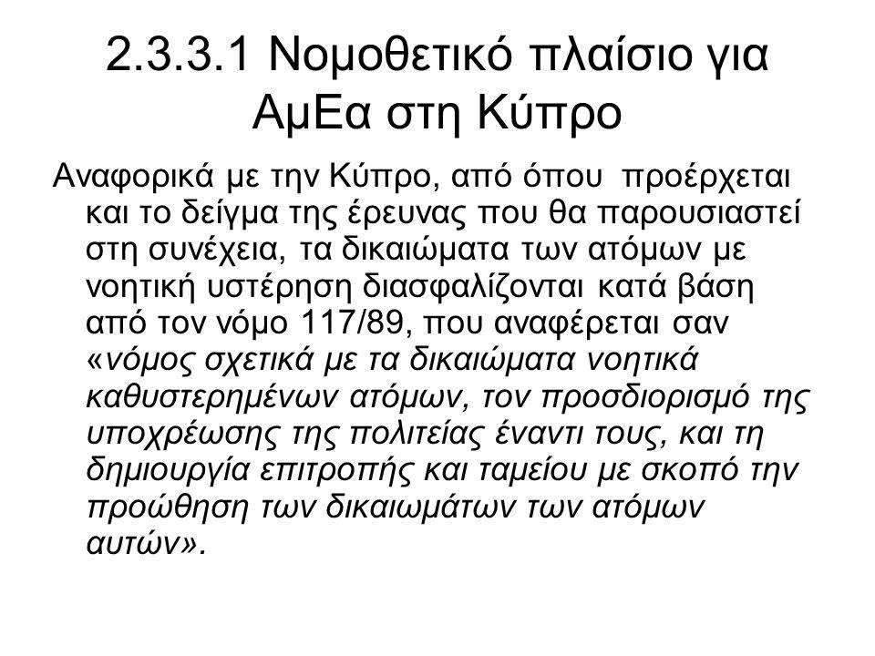 2.3.3.1 Νομοθετικό πλαίσιο για ΑμΕα στη Κύπρο Αναφορικά με την Κύπρο, από όπου προέρχεται και το δείγμα της έρευνας που θα παρουσιαστεί στη συνέχεια, τα δικαιώματα των ατόμων με νοητική υστέρηση διασφαλίζονται κατά βάση από τον νόμο 117/89, που αναφέρεται σαν «νόμος σχετικά με τα δικαιώματα νοητικά καθυστερημένων ατόμων, τον προσδιορισμό της υποχρέωσης της πολιτείας έναντι τους, και τη δημιουργία επιτροπής και ταμείου με σκοπό την προώθηση των δικαιωμάτων των ατόμων αυτών».