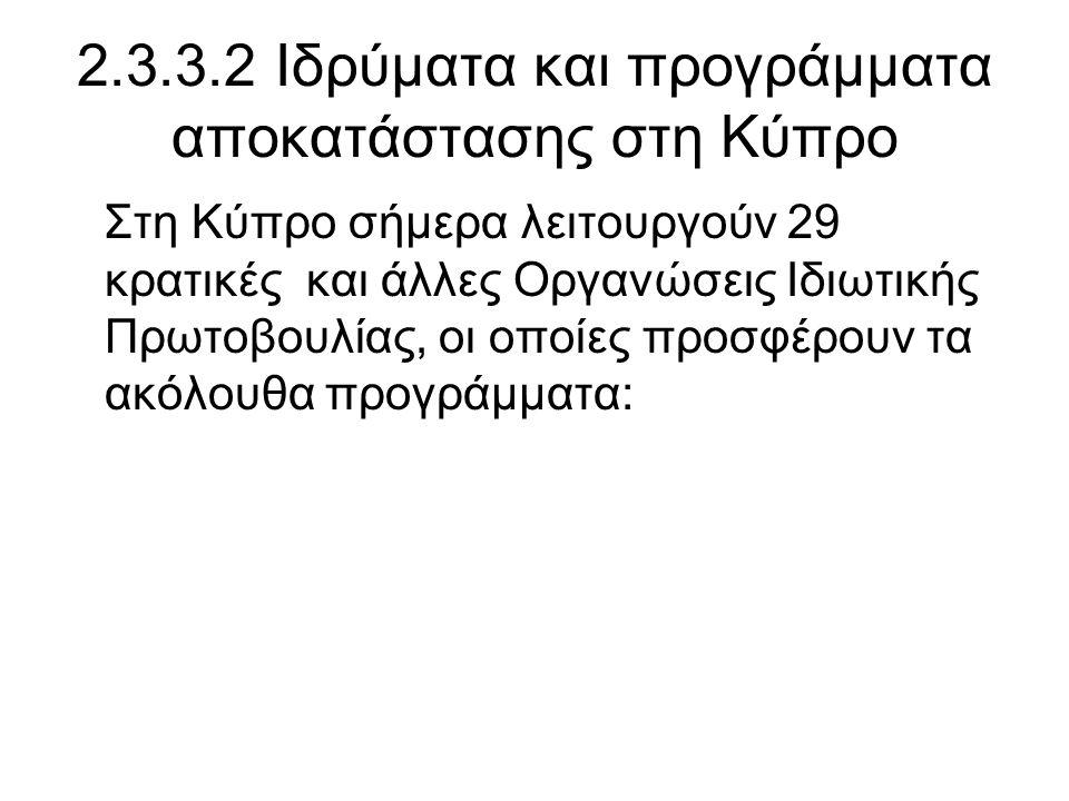 2.3.3.2 Ιδρύματα και προγράμματα αποκατάστασης στη Kύπρο Στη Κύπρο σήμερα λειτουργούν 29 κρατικές και άλλες Οργανώσεις Ιδιωτικής Πρωτοβουλίας, οι οποίες προσφέρουν τα ακόλουθα προγράμματα: