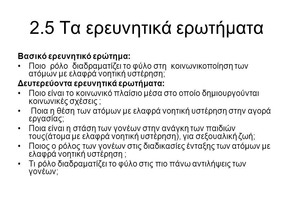 2.5 Τα ερευνητικά ερωτήματα Βασικό ερευνητικό ερώτημα: •Ποιο ρόλο διαδραματίζει το φύλο στη κοινωνικοποίηση των ατόμων με ελαφρά νοητική υστέρηση; Δευ