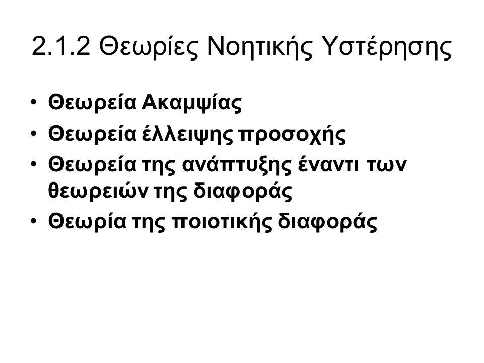 2.1.2.1 Θεωρεία Ακαμψίας •Θεωρεία Ακαμψίας που ανάγεται στον Levin (1935) και Kounin (1940/41a,b.1948) αναφέρει ως μια βασική ιδέα της ότι τα άτομα με νοητική υστέρηση διαφέρουν σημαντικά από τον υπόλοιπο πληθυσμό, τόσο ως προς το βαθμό διαφοροποίησης όσο και ως προς τη διαπερατότητα των ορίων μεταξύ των υποτιθέμενων ψυχικών διαταραχών.