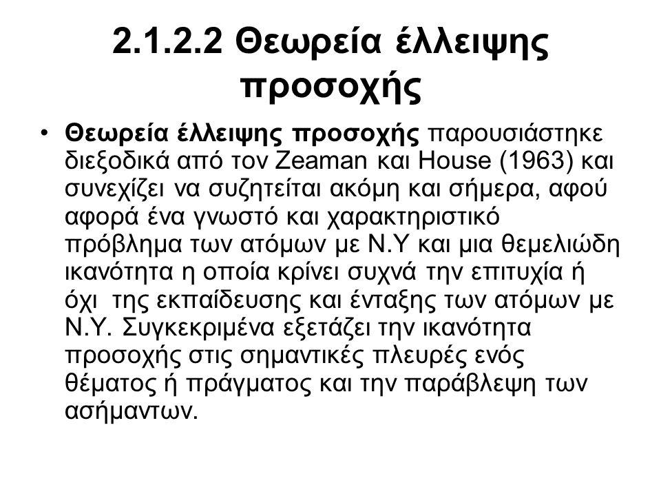 2.1.2.2 Θεωρεία έλλειψης προσοχής •Θεωρεία έλλειψης προσοχής παρουσιάστηκε διεξοδικά από τον Zeaman και House (1963) και συνεχίζει να συζητείται ακόμη και σήμερα, αφού αφορά ένα γνωστό και χαρακτηριστικό πρόβλημα των ατόμων με Ν.Υ και μια θεμελιώδη ικανότητα η οποία κρίνει συχνά την επιτυχία ή όχι της εκπαίδευσης και ένταξης των ατόμων με Ν.Υ.