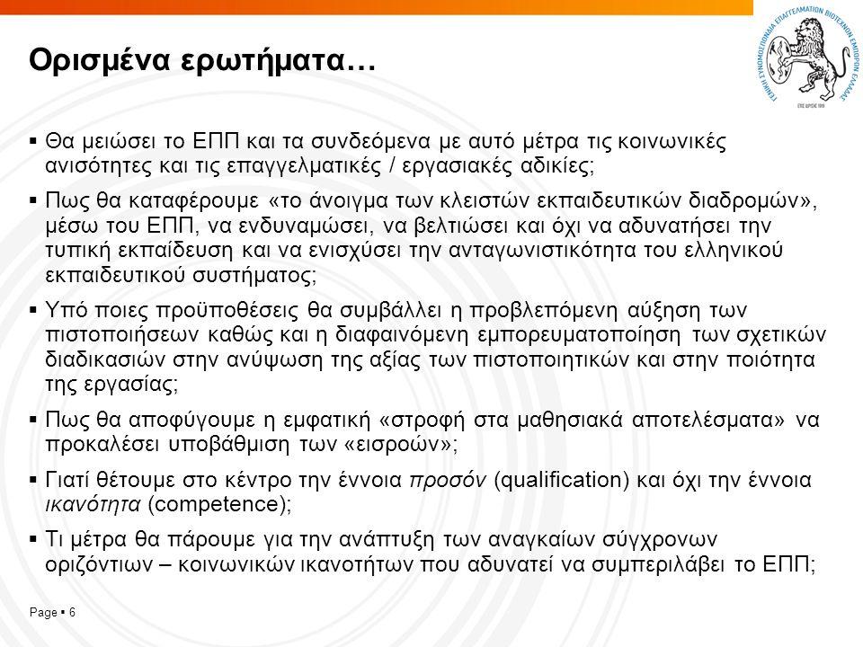 Page  6 Ορισμένα ερωτήματα…  Θα μειώσει το ΕΠΠ και τα συνδεόμενα με αυτό μέτρα τις κοινωνικές ανισότητες και τις επαγγελματικές / εργασιακές αδικίες;  Πως θα καταφέρουμε «το άνοιγμα των κλειστών εκπαιδευτικών διαδρομών», μέσω του ΕΠΠ, να ενδυναμώσει, να βελτιώσει και όχι να αδυνατήσει την τυπική εκπαίδευση και να ενισχύσει την ανταγωνιστικότητα του ελληνικού εκπαιδευτικού συστήματος;  Υπό ποιες προϋποθέσεις θα συμβάλλει η προβλεπόμενη αύξηση των πιστοποιήσεων καθώς και η διαφαινόμενη εμπορευματοποίηση των σχετικών διαδικασιών στην ανύψωση της αξίας των πιστοποιητικών και στην ποιότητα της εργασίας;  Πως θα αποφύγουμε η εμφατική «στροφή στα μαθησιακά αποτελέσματα» να προκαλέσει υποβάθμιση των «εισροών»;  Γιατί θέτουμε στο κέντρο την έννοια προσόν (qualification) και όχι την έννοια ικανότητα (competence);  Τι μέτρα θα πάρουμε για την ανάπτυξη των αναγκαίων σύγχρονων οριζόντιων – κοινωνικών ικανοτήτων που αδυνατεί να συμπεριλάβει το ΕΠΠ;