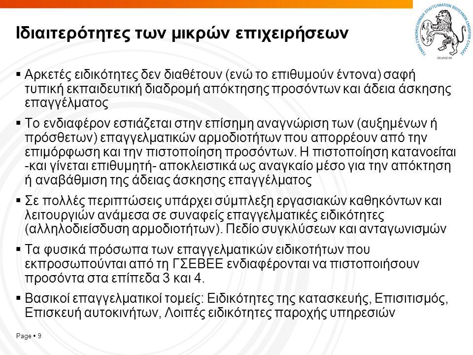 Page  9 Ιδιαιτερότητες των μικρών επιχειρήσεων  Αρκετές ειδικότητες δεν διαθέτουν (ενώ το επιθυμούν έντονα) σαφή τυπική εκπαιδευτική διαδρομή απόκτησης προσόντων και άδεια άσκησης επαγγέλματος  Το ενδιαφέρον εστιάζεται στην επίσημη αναγνώριση των (αυξημένων ή πρόσθετων) επαγγελματικών αρμοδιοτήτων που απορρέουν από την επιμόρφωση και την πιστοποίηση προσόντων.