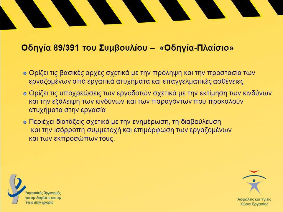 Οδηγία 89/391 του Συμβουλίου – «Οδηγία-Πλαίσιο» Ορίζει τις βασικές αρχές σχετικά με την πρόληψη και την προστασία των εργαζομένων από εργατικά ατυχήμα