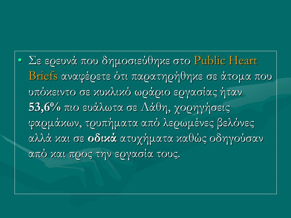•Σε ερευνά που δημοσιεύθηκε στο Public Heart Briefs αναφέρετε ότι παρατηρήθηκε σε άτομα που υπόκειντο σε κυκλικό ωράριο εργασίας ήταν 53,6% πιο ευάλωτα σε Λάθη, χορηγήσεις φαρμάκων, τρυπήματα από λερωμένες βελόνες αλλά και σε οδικά ατυχήματα καθώς οδηγούσαν από και προς την εργασία τους.