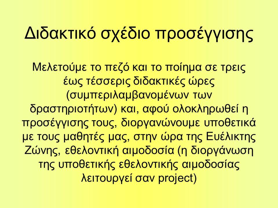 Διδακτικό σχέδιο προσέγγισης Μελετούμε το πεζό και το ποίημα σε τρεις έως τέσσερις διδακτικές ώρες (συμπεριλαμβανομένων των δραστηριοτήτων) και, αφού ολοκληρωθεί η προσέγγισης τους, διοργανώνουμε υποθετικά με τους μαθητές μας, στην ώρα της Ευέλικτης Ζώνης, εθελοντική αιμοδοσία (η διοργάνωση της υποθετικής εθελοντικής αιμοδοσίας λειτουργεί σαν project)