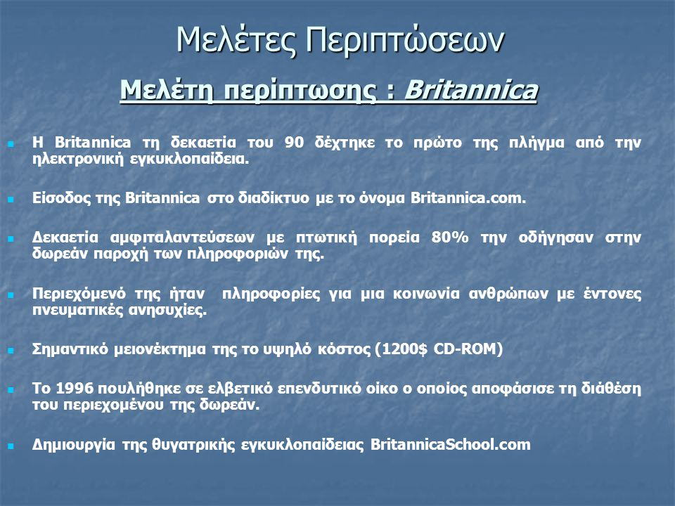 Μελέτη περίπτωσης : Britannica   Η Britannica τη δεκαετία του 90 δέχτηκε το πρώτο της πλήγμα από την ηλεκτρονική εγκυκλοπαίδεια.   Είσοδος της Bri
